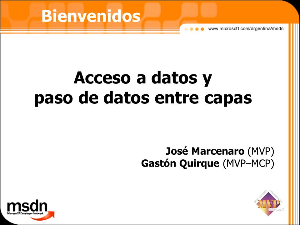 Bienvenidos Acceso a datos y paso de datos entre capas José Marcenaro (MVP) Gastón Quirque (MVP–MCP)