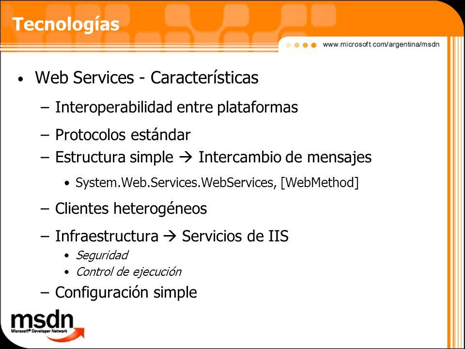 Tecnologías Web Services - Características –Interoperabilidad entre plataformas –Protocolos estándar –Estructura simple Intercambio de mensajes System.Web.Services.WebServices, [WebMethod] –Clientes heterogéneos –Infraestructura Servicios de IIS Seguridad Control de ejecución –Configuración simple