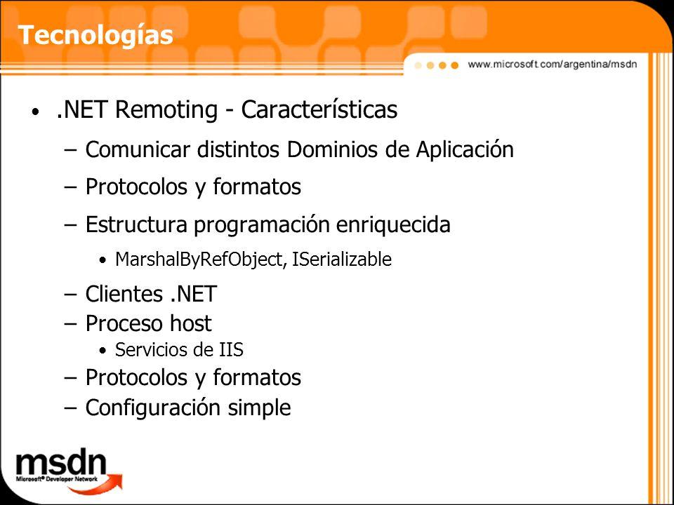 Tecnologías.NET Remoting - Características –Comunicar distintos Dominios de Aplicación –Protocolos y formatos –Estructura programación enriquecida MarshalByRefObject, ISerializable –Clientes.NET –Proceso host Servicios de IIS –Protocolos y formatos –Configuración simple