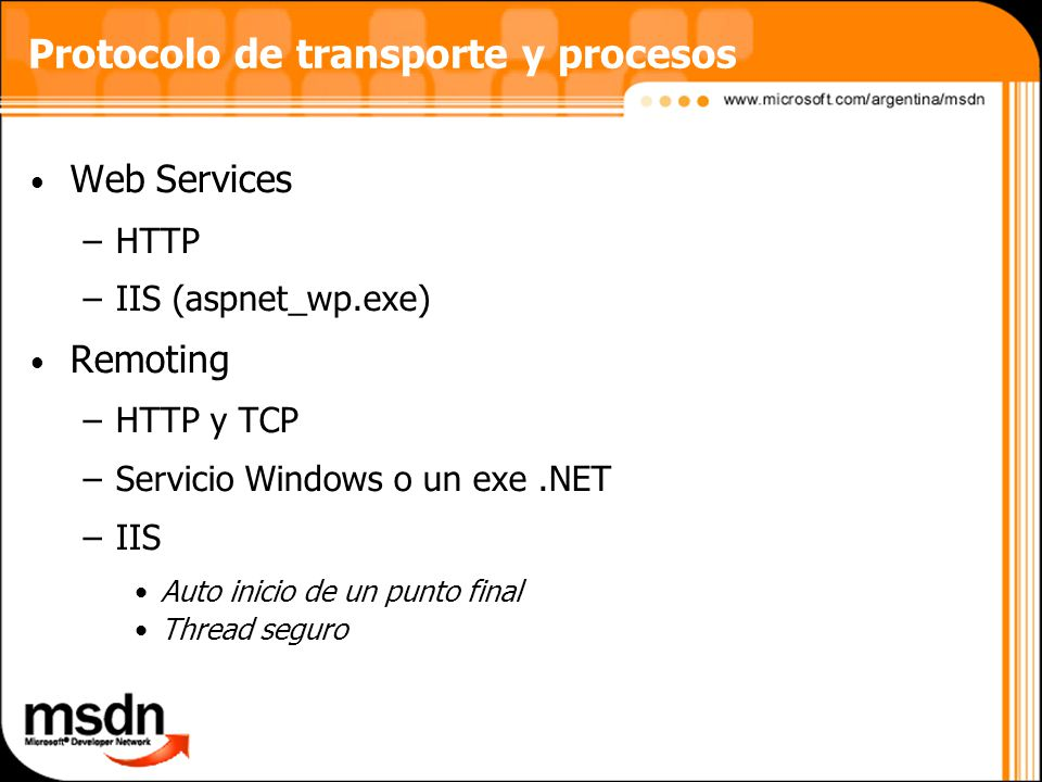 Protocolo de transporte y procesos Web Services –HTTP –IIS (aspnet_wp.exe) Remoting –HTTP y TCP –Servicio Windows o un exe.NET –IIS Auto inicio de un punto final Thread seguro
