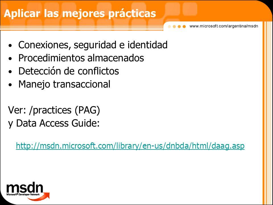 Aplicar las mejores prácticas Conexiones, seguridad e identidad Procedimientos almacenados Detección de conflictos Manejo transaccional Ver: /practices (PAG) y Data Access Guide: http://msdn.microsoft.com/library/en-us/dnbda/html/daag.asp