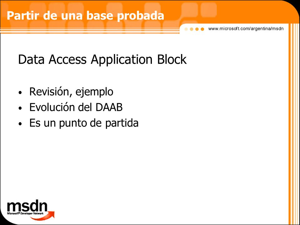 Partir de una base probada Data Access Application Block Revisión, ejemplo Evolución del DAAB Es un punto de partida