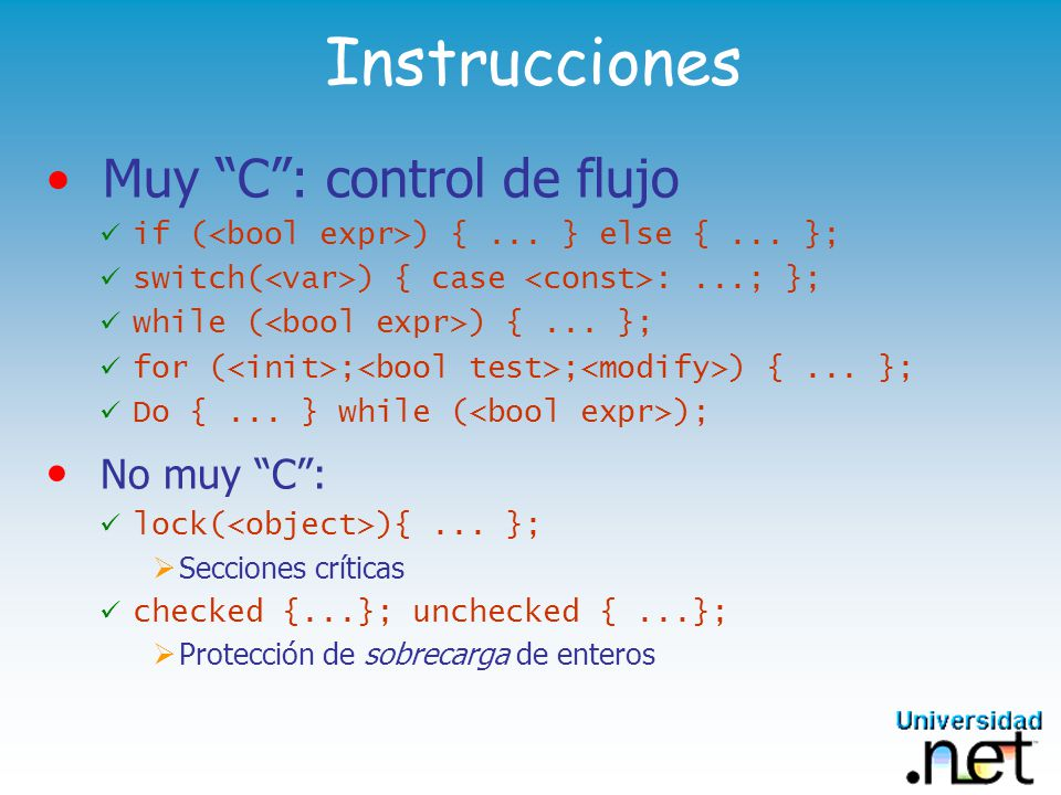 Instrucciones Muy C: control de flujo if ( ) {... } else {... }; switch( ) { case :...; }; while ( ) {... }; for ( ; ; ) {... }; Do {... } while ( );