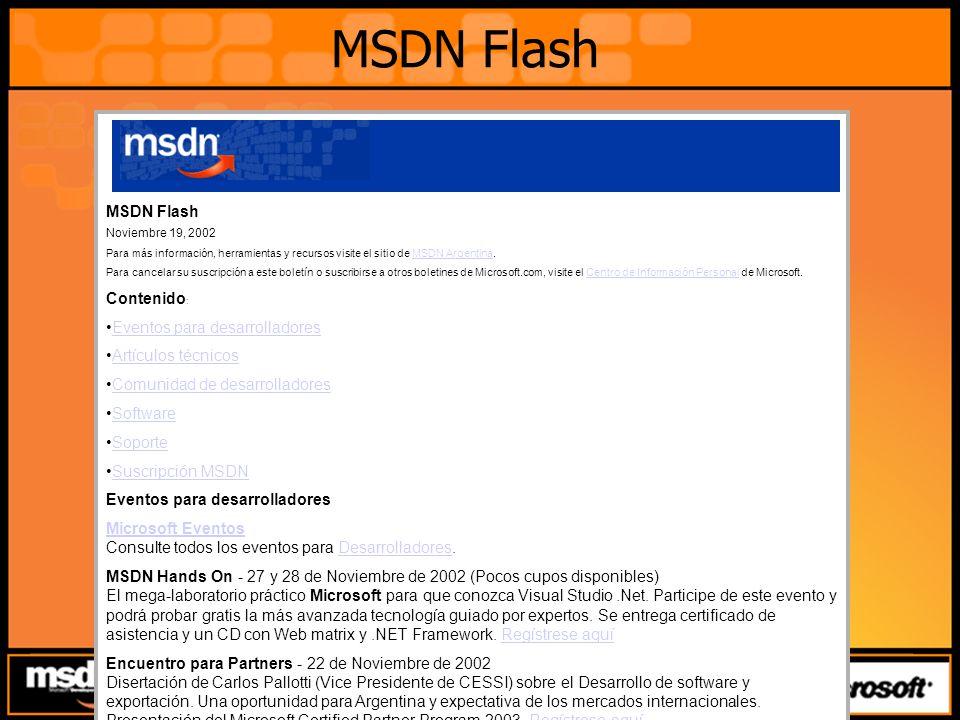 MSDN Flash MSDN Flash Noviembre 19, 2002 Para más información, herramientas y recursos visite el sitio de MSDN Argentina.MSDN Argentina Para cancelar su suscripción a este boletín o suscribirse a otros boletines de Microsoft.com, visite el Centro de Información Personal de Microsoft.Centro de Información Personal Contenido : Eventos para desarrolladores Artículos técnicos Comunidad de desarrolladores Software Soporte Suscripción MSDN Eventos para desarrolladores Microsoft Eventos Microsoft Eventos Consulte todos los eventos para Desarrolladores.Desarrolladores MSDN Hands On - 27 y 28 de Noviembre de 2002 (Pocos cupos disponibles) El mega-laboratorio práctico Microsoft para que conozca Visual Studio.Net.