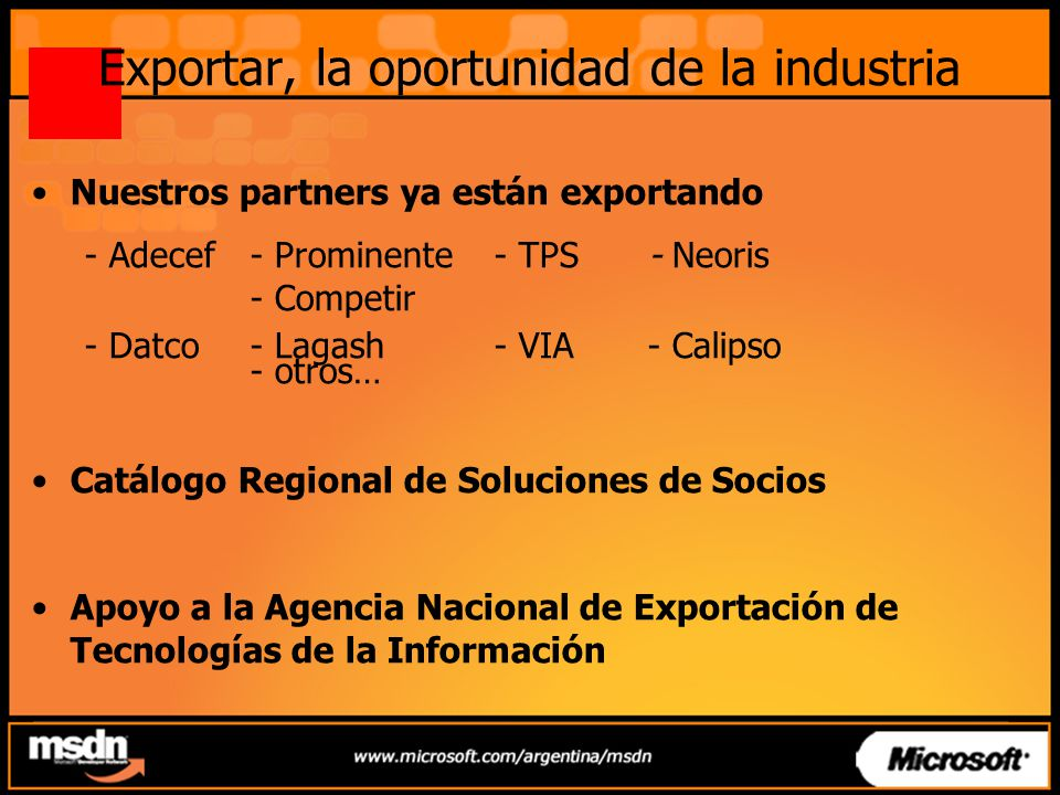 Exportar, la oportunidad de la industria Nuestros partners ya están exportando - Adecef - Prominente - TPS - Neoris - Competir - Datco - Lagash - VIA- Calipso - otros… Catálogo Regional de Soluciones de Socios Apoyo a la Agencia Nacional de Exportación de Tecnologías de la Información