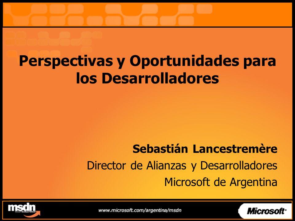 Perspectivas y Oportunidades para los Desarrolladores Sebastián Lancestremère Director de Alianzas y Desarrolladores Microsoft de Argentina