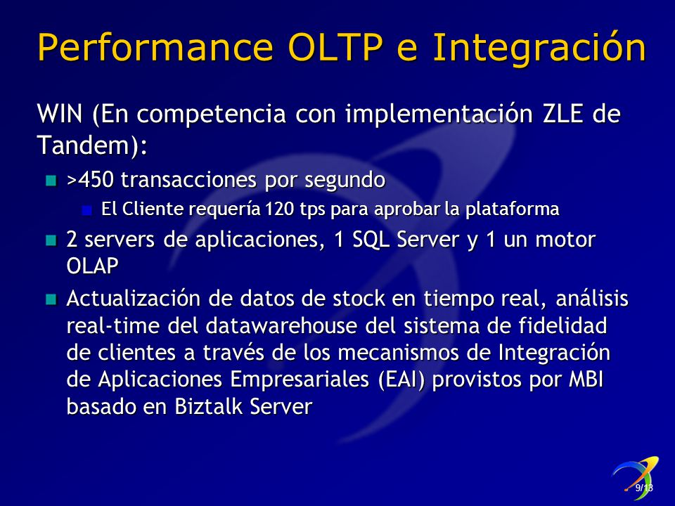 Performance OLTP e Integración WIN (En competencia con implementación ZLE de Tandem): >450 transacciones por segundo El Cliente requería 120 tps para aprobar la plataforma El Cliente requería 120 tps para aprobar la plataforma 2 servers de aplicaciones, 1 SQL Server y 1 un motor OLAP Actualización de datos de stock en tiempo real, análisis real-time del datawarehouse del sistema de fidelidad de clientes a través de los mecanismos de Integración de Aplicaciones Empresariales (EAI) provistos por MBI basado en Biztalk Server 9/13