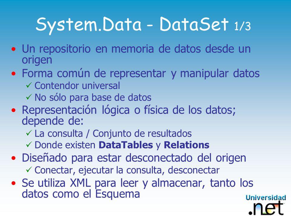 System.Data - DataSet 1/3 Un repositorio en memoria de datos desde un origen Forma común de representar y manipular datos Contendor universal No sólo para base de datos Representación lógica o física de los datos; depende de: La consulta / Conjunto de resultados Donde existen DataTables y Relations Diseñado para estar desconectado del origen Conectar, ejecutar la consulta, desconectar Se utiliza XML para leer y almacenar, tanto los datos como el Esquema