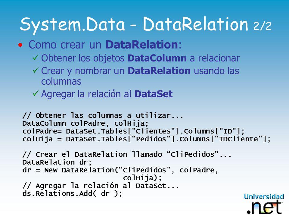 System.Data - DataRelation 2/2 Como crear un DataRelation: Obtener los objetos DataColumn a relacionar Crear y nombrar un DataRelation usando las columnas Agregar la relación al DataSet // Obtener las columnas a utilizar...