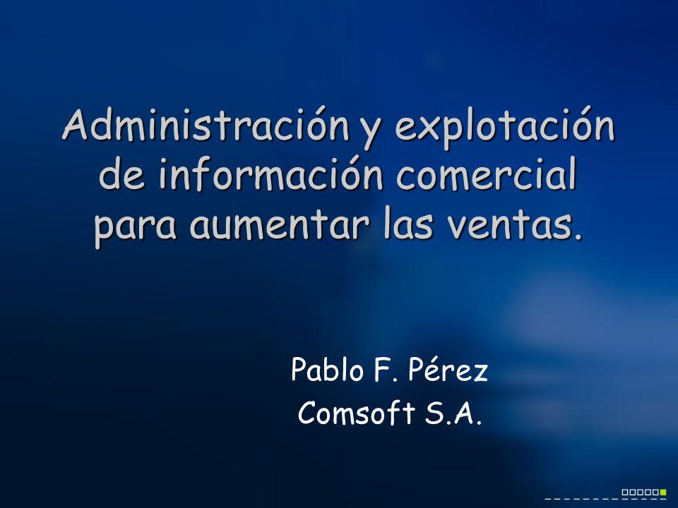 Administración y explotación de información comercial para aumentar las ventas. Pablo F. Pérez Comsoft S.A.