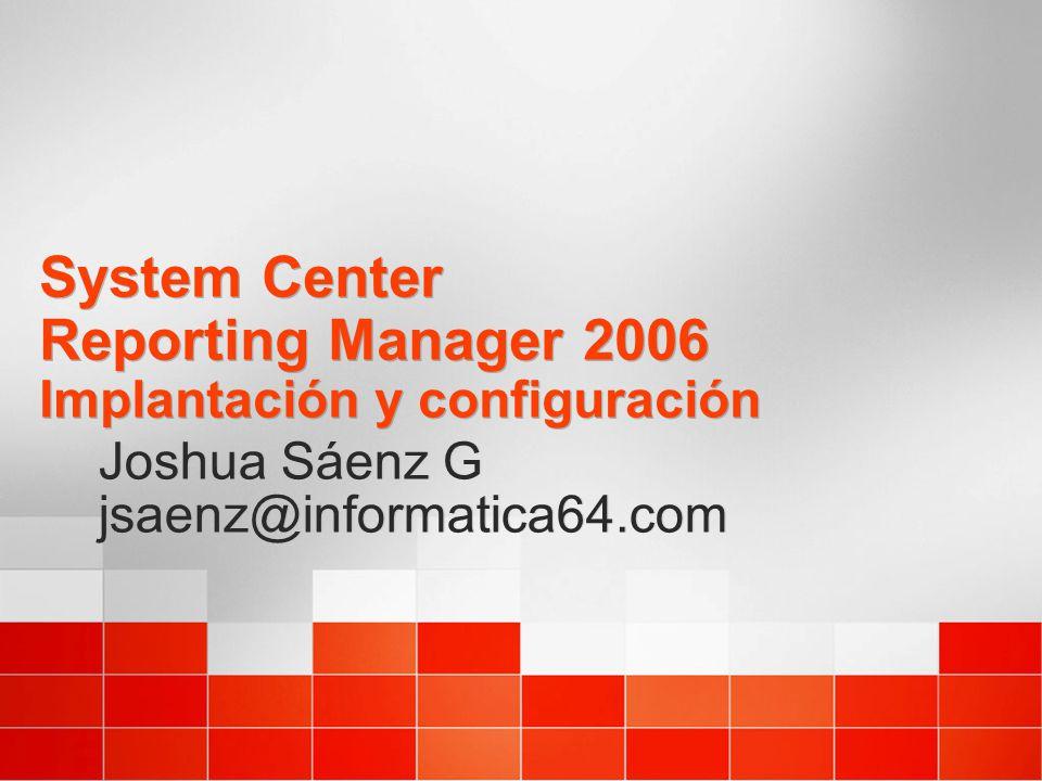 System Center Reporting Manager 2006 Implantación y configuración Joshua Sáenz G jsaenz@informatica64.com Joshua Sáenz G jsaenz@informatica64.com