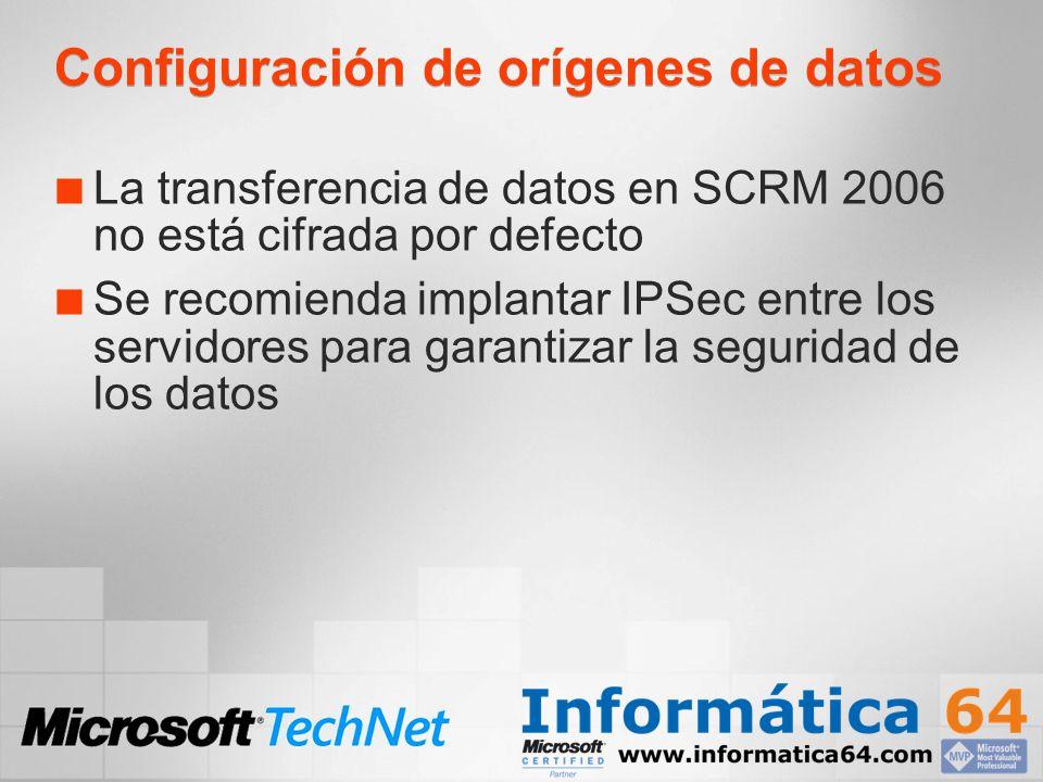 Configuración de orígenes de datos La transferencia de datos en SCRM 2006 no está cifrada por defecto Se recomienda implantar IPSec entre los servidor