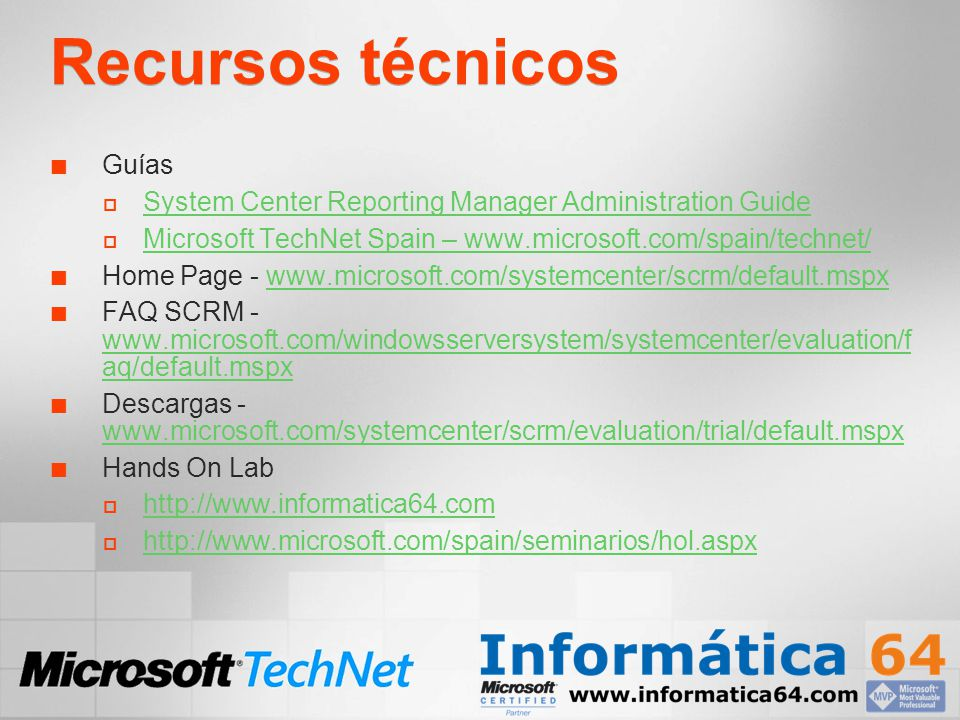 Recursos técnicos Guías System Center Reporting Manager Administration Guide Microsoft TechNet Spain – www.microsoft.com/spain/technet/ Home Page - www.microsoft.com/systemcenter/scrm/default.mspxwww.microsoft.com/systemcenter/scrm/default.mspx FAQ SCRM - www.microsoft.com/windowsserversystem/systemcenter/evaluation/f aq/default.mspx www.microsoft.com/windowsserversystem/systemcenter/evaluation/f aq/default.mspx Descargas - www.microsoft.com/systemcenter/scrm/evaluation/trial/default.mspx www.microsoft.com/systemcenter/scrm/evaluation/trial/default.mspx Hands On Lab http://www.informatica64.com http://www.microsoft.com/spain/seminarios/hol.aspx