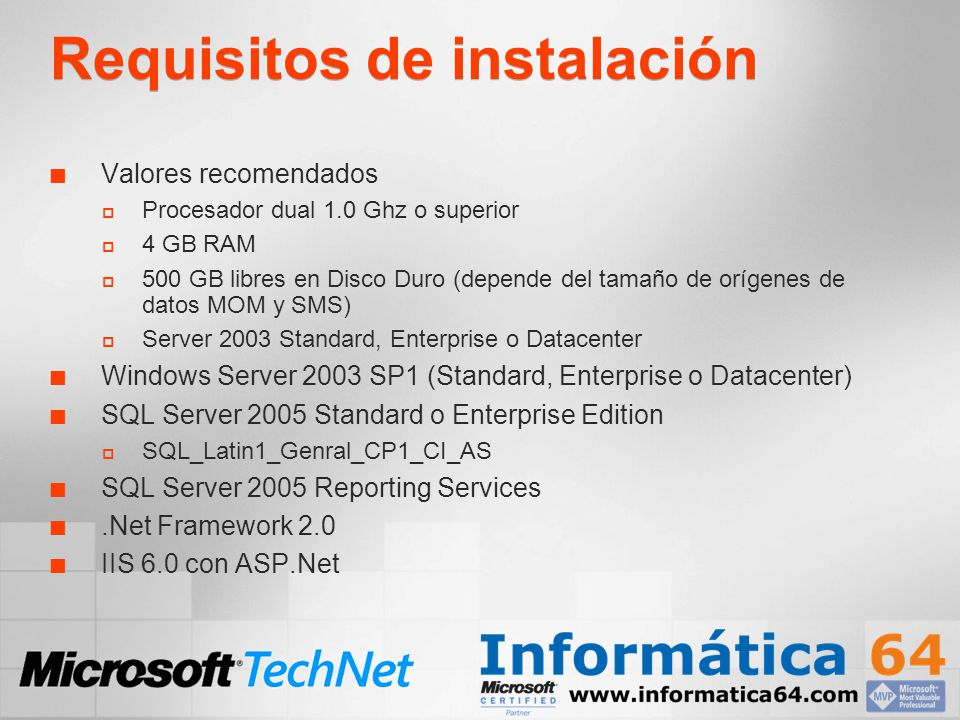 Requisitos de instalación Valores recomendados Procesador dual 1.0 Ghz o superior 4 GB RAM 500 GB libres en Disco Duro (depende del tamaño de orígenes de datos MOM y SMS) Server 2003 Standard, Enterprise o Datacenter Windows Server 2003 SP1 (Standard, Enterprise o Datacenter) SQL Server 2005 Standard o Enterprise Edition SQL_Latin1_Genral_CP1_CI_AS SQL Server 2005 Reporting Services.Net Framework 2.0 IIS 6.0 con ASP.Net