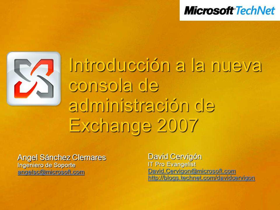 Introducción a la nueva consola de administración de Exchange 2007 Angel Sánchez Clemares Ingeniero de Soporte angelsc@microsoft.com David Cervigón IT Pro Evangelist David.Cervigon@microsoft.com http://blogs.technet.com/davidcervigon