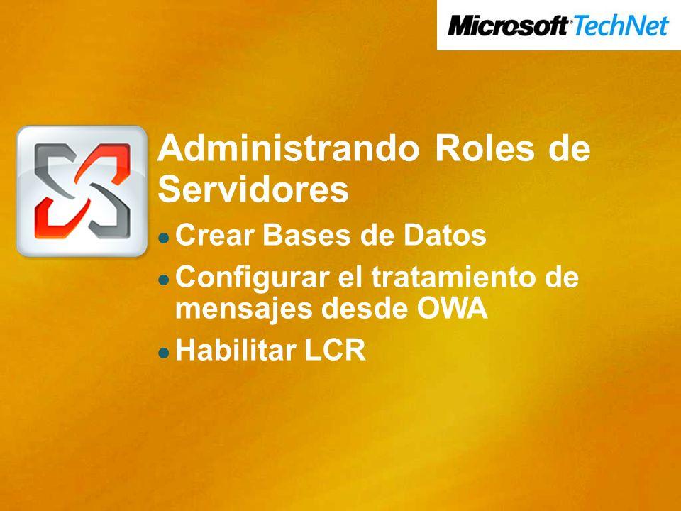 Administrando Roles de Servidores Crear Bases de Datos Configurar el tratamiento de mensajes desde OWA Habilitar LCR