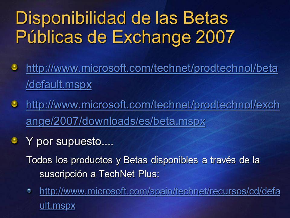 Disponibilidad de las Betas Públicas de Exchange 2007 http://www.microsoft.com/technet/prodtechnol/beta /default.mspx http://www.microsoft.com/technet/prodtechnol/beta /default.mspx http://www.microsoft.com/technet/prodtechnol/exch ange/2007/downloads/es/beta.mspx http://www.microsoft.com/technet/prodtechnol/exch ange/2007/downloads/es/beta.mspx Y por supuesto....