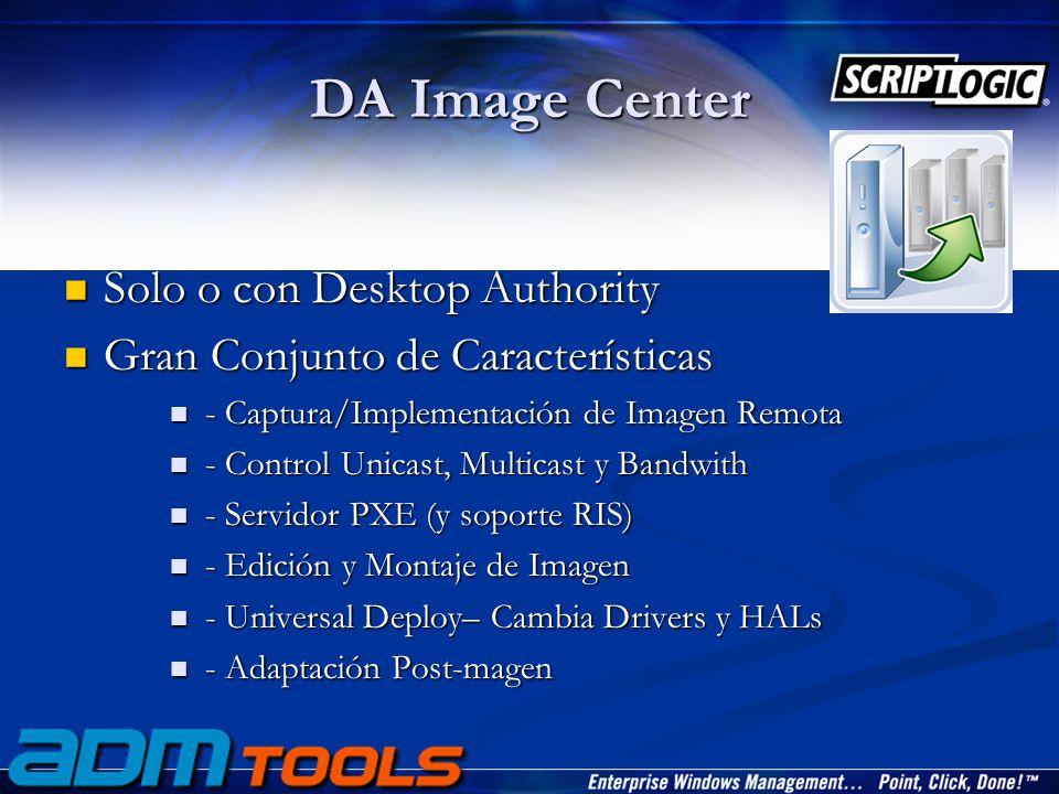 DA Image Center Solo o con Desktop Authority Solo o con Desktop Authority Gran Conjunto de Características Gran Conjunto de Características - Captura/Implementación de Imagen Remota - Captura/Implementación de Imagen Remota - Control Unicast, Multicast y Bandwith - Control Unicast, Multicast y Bandwith - Servidor PXE (y soporte RIS) - Servidor PXE (y soporte RIS) - Edición y Montaje de Imagen - Edición y Montaje de Imagen - Universal Deploy– Cambia Drivers y HALs - Universal Deploy– Cambia Drivers y HALs - Adaptación Post-magen - Adaptación Post-magen