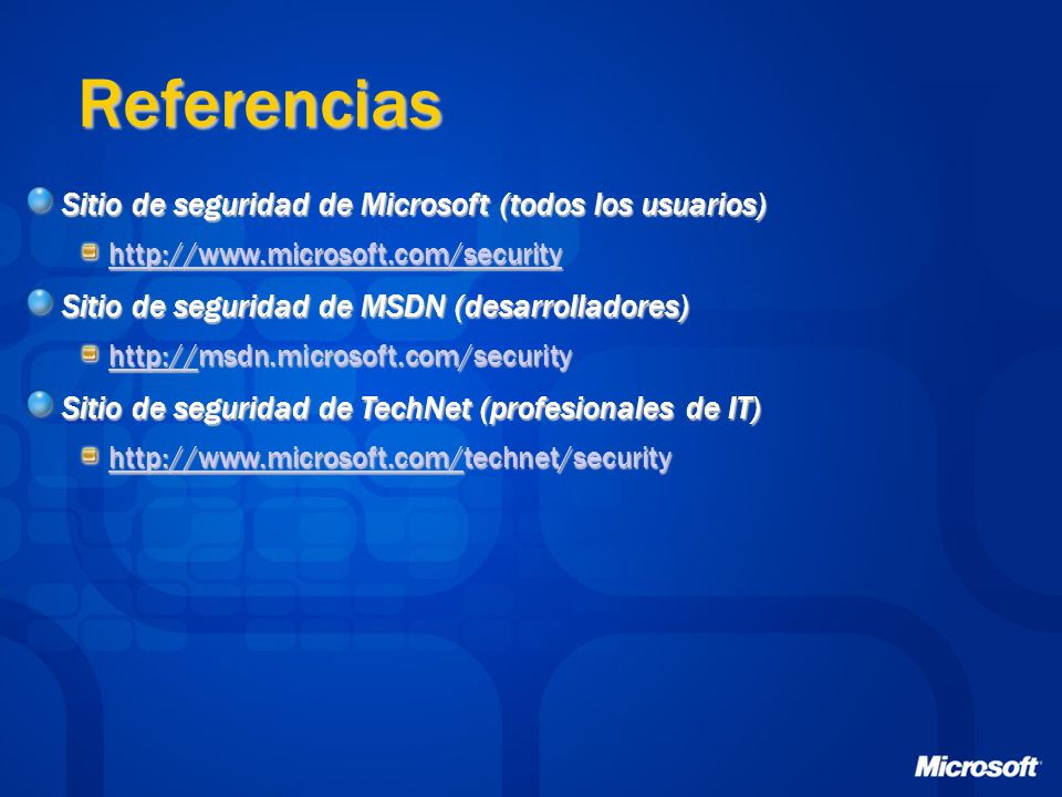 Referencias Sitio de seguridad de Microsoft (todos los usuarios) http://www.microsoft.com/security Sitio de seguridad de MSDN (desarrolladores) http://http://msdn.microsoft.com/security http:// Sitio de seguridad de TechNet (profesionales de IT) http://www.microsoft.com/http://www.microsoft.com/technet/security http://www.microsoft.com/