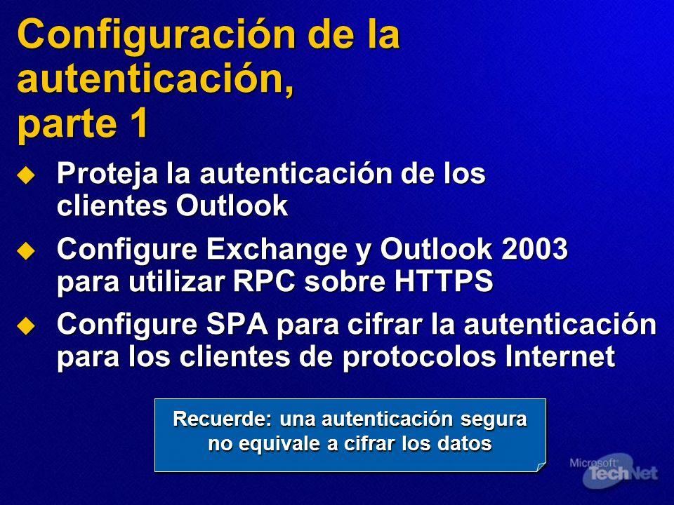 Configuración de la autenticación, parte 1 Proteja la autenticación de los clientes Outlook Proteja la autenticación de los clientes Outlook Configure Exchange y Outlook 2003 para utilizar RPC sobre HTTPS Configure Exchange y Outlook 2003 para utilizar RPC sobre HTTPS Configure SPA para cifrar la autenticación para los clientes de protocolos Internet Configure SPA para cifrar la autenticación para los clientes de protocolos Internet Recuerde: una autenticación segura no equivale a cifrar los datos