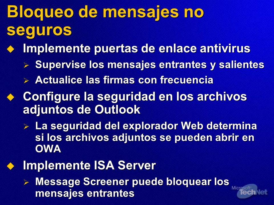 Bloqueo de mensajes no seguros Implemente puertas de enlace antivirus Implemente puertas de enlace antivirus Supervise los mensajes entrantes y salientes Supervise los mensajes entrantes y salientes Actualice las firmas con frecuencia Actualice las firmas con frecuencia Configure la seguridad en los archivos adjuntos de Outlook Configure la seguridad en los archivos adjuntos de Outlook La seguridad del explorador Web determina si los archivos adjuntos se pueden abrir en OWA La seguridad del explorador Web determina si los archivos adjuntos se pueden abrir en OWA Implemente ISA Server Implemente ISA Server Message Screener puede bloquear los mensajes entrantes Message Screener puede bloquear los mensajes entrantes