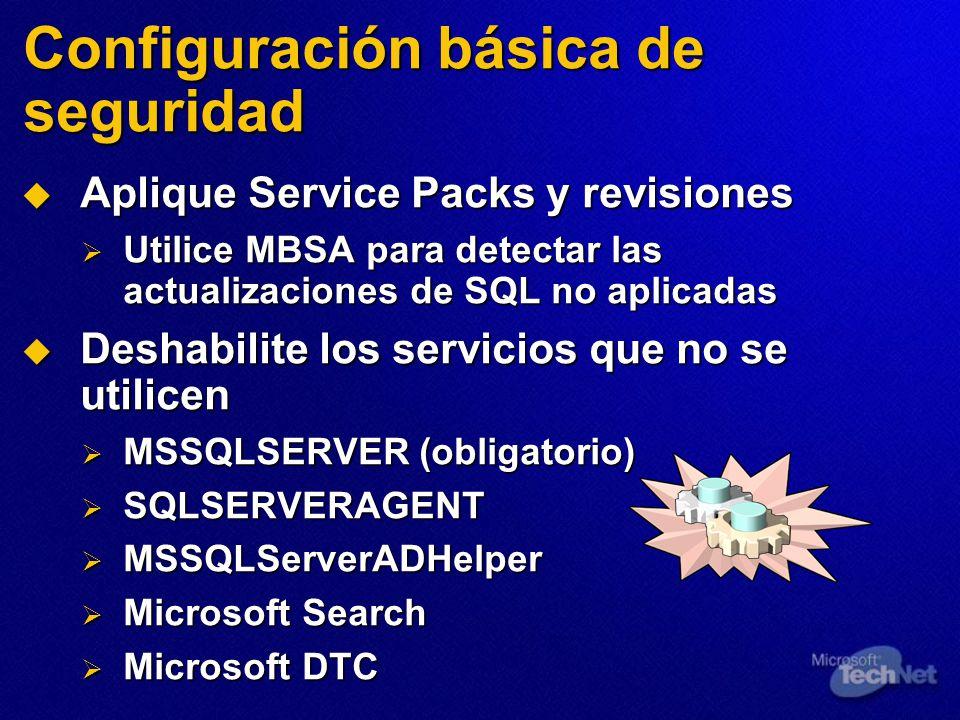 Configuración básica de seguridad Aplique Service Packs y revisiones Aplique Service Packs y revisiones Utilice MBSA para detectar las actualizaciones de SQL no aplicadas Utilice MBSA para detectar las actualizaciones de SQL no aplicadas Deshabilite los servicios que no se utilicen Deshabilite los servicios que no se utilicen MSSQLSERVER (obligatorio) MSSQLSERVER (obligatorio) SQLSERVERAGENT SQLSERVERAGENT MSSQLServerADHelper MSSQLServerADHelper Microsoft Search Microsoft Search Microsoft DTC Microsoft DTC