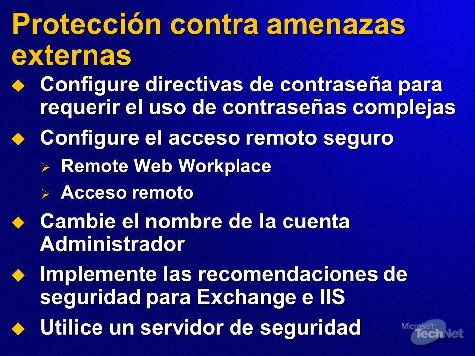 Protección contra amenazas externas Configure directivas de contraseña para requerir el uso de contraseñas complejas Configure directivas de contraseña para requerir el uso de contraseñas complejas Configure el acceso remoto seguro Configure el acceso remoto seguro Remote Web Workplace Remote Web Workplace Acceso remoto Acceso remoto Cambie el nombre de la cuenta Administrador Cambie el nombre de la cuenta Administrador Implemente las recomendaciones de seguridad para Exchange e IIS Implemente las recomendaciones de seguridad para Exchange e IIS Utilice un servidor de seguridad Utilice un servidor de seguridad