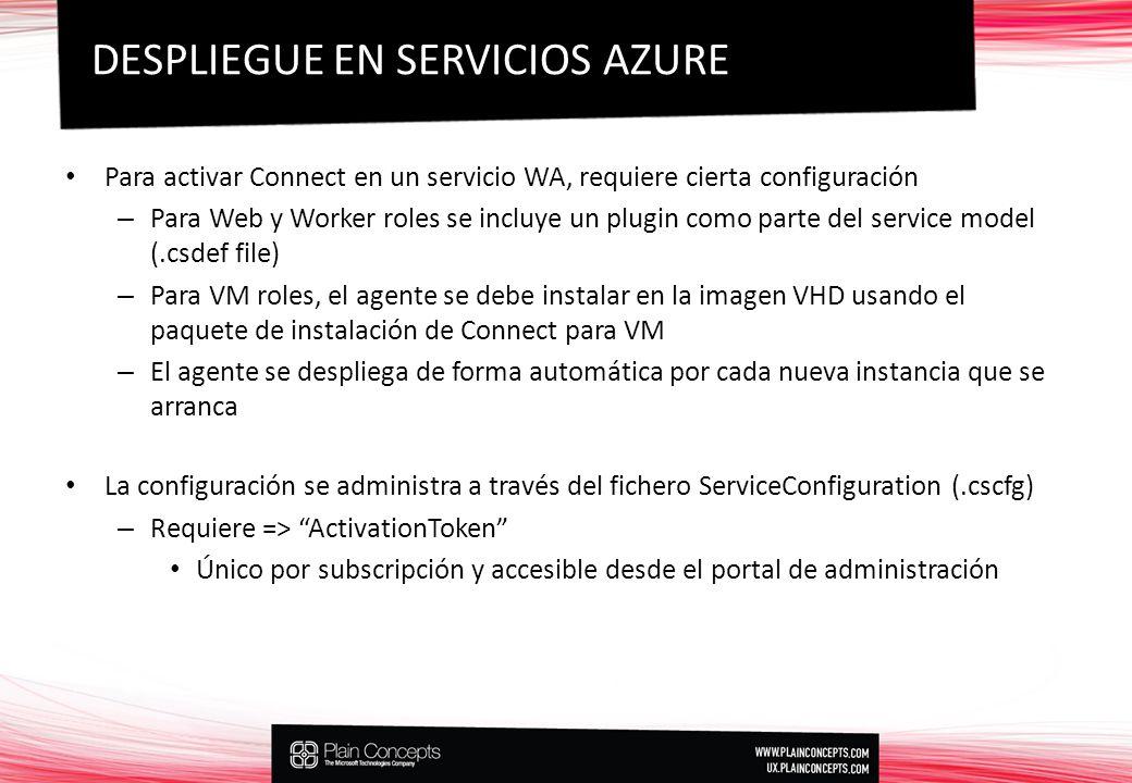 Para activar Connect en un servicio WA, requiere cierta configuración – Para Web y Worker roles se incluye un plugin como parte del service model (.csdef file) – Para VM roles, el agente se debe instalar en la imagen VHD usando el paquete de instalación de Connect para VM – El agente se despliega de forma automática por cada nueva instancia que se arranca La configuración se administra a través del fichero ServiceConfiguration (.cscfg) – Requiere => ActivationToken Único por subscripción y accesible desde el portal de administración DESPLIEGUE EN SERVICIOS AZURE