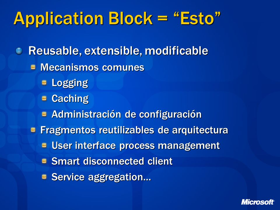 Application Block = Esto Reusable, extensible, modificable Mecanismos comunes LoggingCaching Administración de configuración Fragmentos reutilizables de arquitectura User interface process management Smart disconnected client Service aggregation…