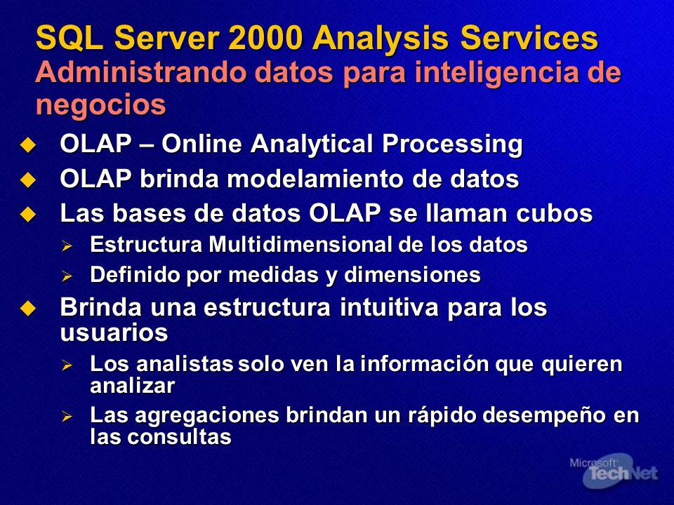 SQL Server 2000 Analysis Services Administrando datos para inteligencia de negocios OLAP – Online Analytical Processing OLAP – Online Analytical Processing OLAP brinda modelamiento de datos OLAP brinda modelamiento de datos Las bases de datos OLAP se llaman cubos Las bases de datos OLAP se llaman cubos Estructura Multidimensional de los datos Estructura Multidimensional de los datos Definido por medidas y dimensiones Definido por medidas y dimensiones Brinda una estructura intuitiva para los usuarios Brinda una estructura intuitiva para los usuarios Los analistas solo ven la información que quieren analizar Los analistas solo ven la información que quieren analizar Las agregaciones brindan un rápido desempeño en las consultas Las agregaciones brindan un rápido desempeño en las consultas