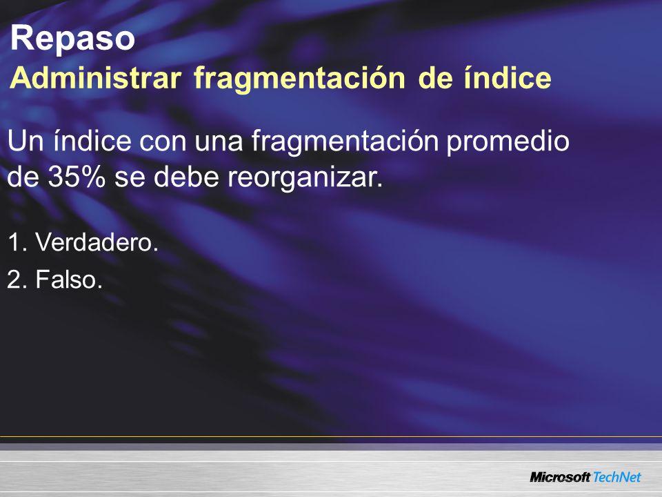 Repaso Administrar fragmentación de índice Un índice con una fragmentación promedio de 35% se debe reorganizar.