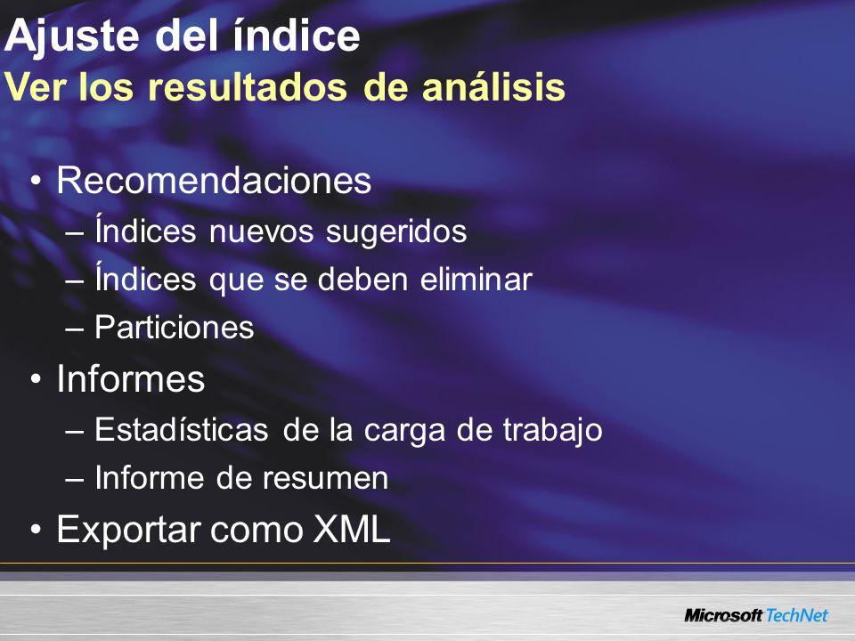 Ajuste del índice Ver los resultados de análisis Recomendaciones –Índices nuevos sugeridos –Índices que se deben eliminar –Particiones Informes –Estadísticas de la carga de trabajo –Informe de resumen Exportar como XML