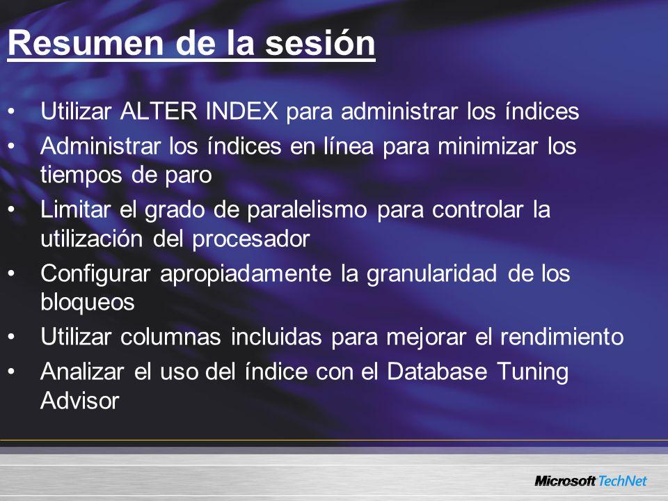 Resumen de la sesión Utilizar ALTER INDEX para administrar los índices Administrar los índices en línea para minimizar los tiempos de paro Limitar el grado de paralelismo para controlar la utilización del procesador Configurar apropiadamente la granularidad de los bloqueos Utilizar columnas incluidas para mejorar el rendimiento Analizar el uso del índice con el Database Tuning Advisor