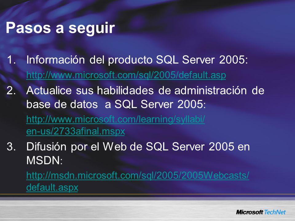 Pasos a seguir 1.Información del producto SQL Server 2005: http://www.microsoft.com/sql/2005/default.asp 2.Actualice sus habilidades de administración de base de datos a SQL Server 2005 : http://www.microsoft.com/learning/syllabi/ http://www.microsoft.com/learning/syllabi/ en-us/2733afinal.mspx 3.Difusión por el Web de SQL Server 2005 en MSDN : http://msdn.microsoft.com/sql/2005/2005Webcasts/ http://msdn.microsoft.com/sql/2005/2005Webcasts/ default.aspx