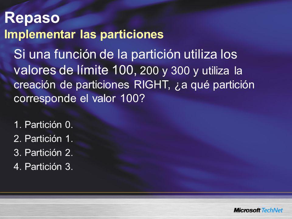 Repaso Implementar las particiones Si una función de la partición utiliza los valores de límite 100, 200 y 300 y utiliza la creación de particiones RIGHT, ¿a qué partición corresponde el valor 100.