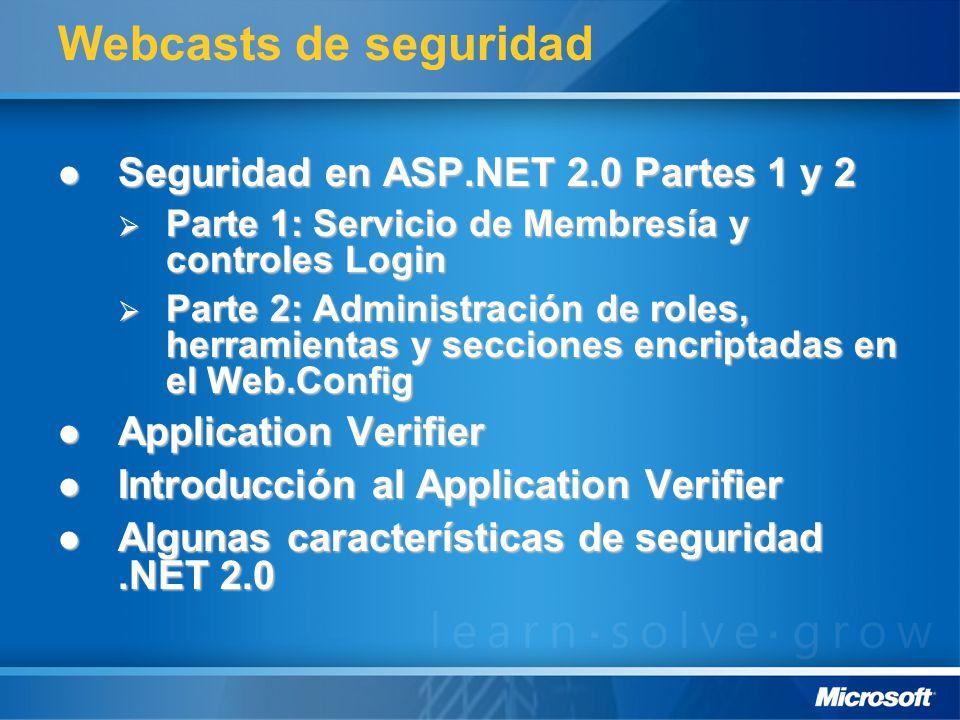 Webcasts de seguridad Seguridad en ASP.NET 2.0 Partes 1 y 2 Seguridad en ASP.NET 2.0 Partes 1 y 2 Parte 1: Servicio de Membresía y controles Login Parte 1: Servicio de Membresía y controles Login Parte 2: Administración de roles, herramientas y secciones encriptadas en el Web.Config Parte 2: Administración de roles, herramientas y secciones encriptadas en el Web.Config Application Verifier Application Verifier Introducción al Application Verifier Introducción al Application Verifier Algunas características de seguridad.NET 2.0 Algunas características de seguridad.NET 2.0