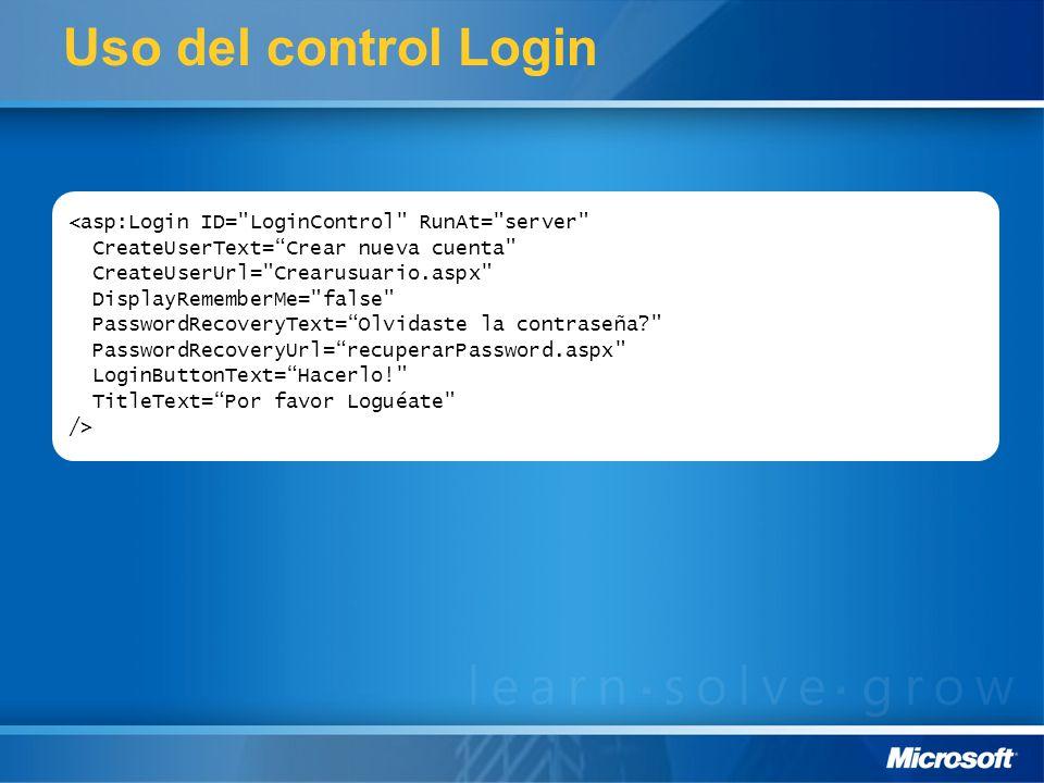 Uso del control Login <asp:Login ID= LoginControl RunAt= server CreateUserText=Crear nueva cuenta CreateUserUrl= Crearusuario.aspx DisplayRememberMe= false PasswordRecoveryText=Olvidaste la contraseña PasswordRecoveryUrl=recuperarPassword.aspx LoginButtonText=Hacerlo! TitleText=Por favor Loguéate />