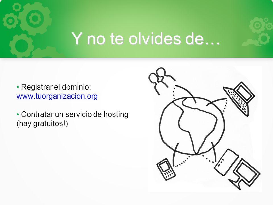 Y no te olvides de… Registrar el dominio: www.tuorganizacion.org www.tuorganizacion.org Contratar un servicio de hosting (hay gratuitos!)
