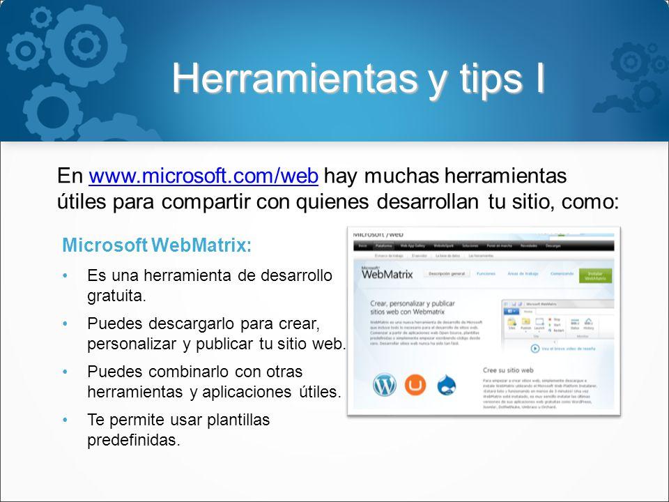 Herramientas y tips I En www.microsoft.com/web hay muchas herramientas útiles para compartir con quienes desarrollan tu sitio, como:www.microsoft.com/web Microsoft WebMatrix: Es una herramienta de desarrollo gratuita.