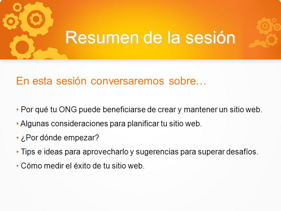 Resumen de la sesión En esta sesión conversaremos sobre… Por qué tu ONG puede beneficiarse de crear y mantener un sitio web.