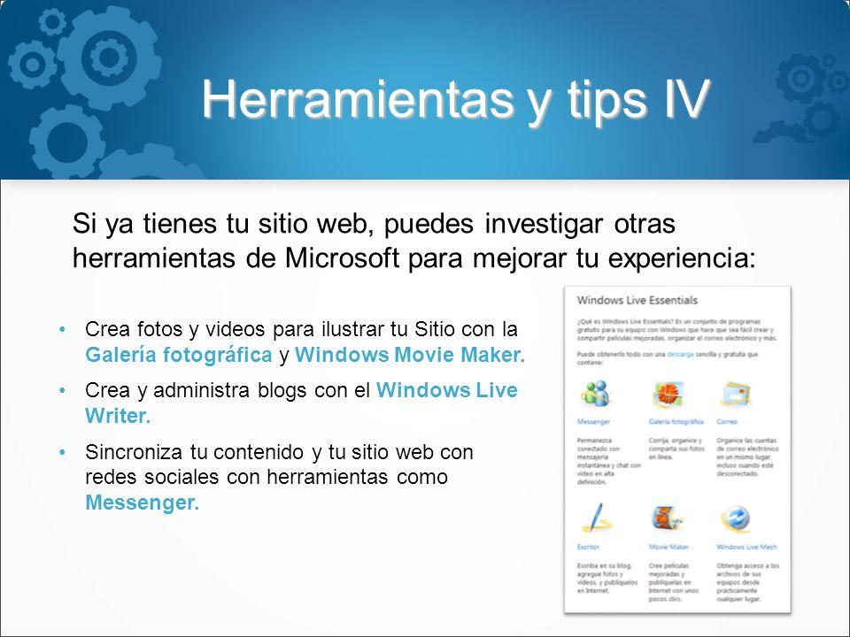 Herramientas y tips IV Si ya tienes tu sitio web, puedes investigar otras herramientas de Microsoft para mejorar tu experiencia: Crea fotos y videos para ilustrar tu Sitio con la Galería fotográfica y Windows Movie Maker.