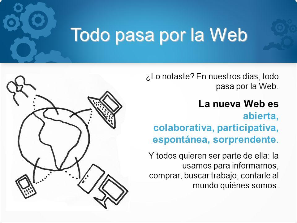 Todo pasa por la Web ¿Lo notaste. En nuestros días, todo pasa por la Web.