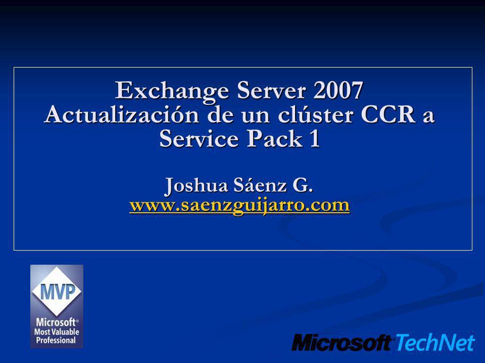 Exchange Server 2007 Actualización de un clúster CCR a Service Pack 1 Joshua Sáenz G. www.saenzguijarro.com www.saenzguijarro.com
