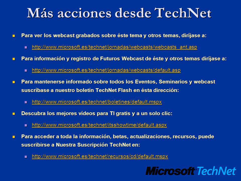 Más acciones desde TechNet Para ver los webcast grabados sobre éste tema y otros temas, diríjase a: Para ver los webcast grabados sobre éste tema y otros temas, diríjase a: http://www.microsoft.es/technet/jornadas/webcasts/webcasts_ant.asp http://www.microsoft.es/technet/jornadas/webcasts/webcasts_ant.asp http://www.microsoft.es/technet/jornadas/webcasts/webcasts_ant.asp Para información y registro de Futuros Webcast de éste y otros temas diríjase a: Para información y registro de Futuros Webcast de éste y otros temas diríjase a: http://www.microsoft.es/technet/jornadas/webcasts/default.asp http://www.microsoft.es/technet/jornadas/webcasts/default.asp http://www.microsoft.es/technet/jornadas/webcasts/default.asp Para mantenerse informado sobre todos los Eventos, Seminarios y webcast suscríbase a nuestro boletín TechNet Flash en ésta dirección: Para mantenerse informado sobre todos los Eventos, Seminarios y webcast suscríbase a nuestro boletín TechNet Flash en ésta dirección: http://www.microsoft.es/technet/boletines/default.mspx http://www.microsoft.es/technet/boletines/default.mspx http://www.microsoft.es/technet/boletines/default.mspx Descubra los mejores vídeos para TI gratis y a un solo clic: Descubra los mejores vídeos para TI gratis y a un solo clic: http://www.microsoft.es/technet/itsshowtime/default.aspx http://www.microsoft.es/technet/itsshowtime/default.aspx http://www.microsoft.es/technet/itsshowtime/default.aspx Para acceder a toda la información, betas, actualizaciones, recursos, puede suscribirse a Nuestra Suscripción TechNet en: Para acceder a toda la información, betas, actualizaciones, recursos, puede suscribirse a Nuestra Suscripción TechNet en: http://www.microsoft.es/technet/recursos/cd/default.mspx http://www.microsoft.es/technet/recursos/cd/default.mspx http://www.microsoft.es/technet/recursos/cd/default.mspx