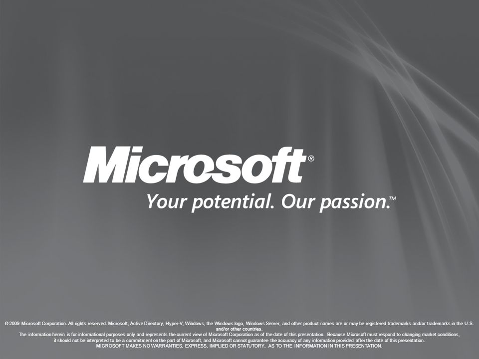 © 2009 Microsoft Corporation. All rights reserved. Microsoft, Active Directory, Hyper-V, Windows, the Windows logo, Windows Server, and other product