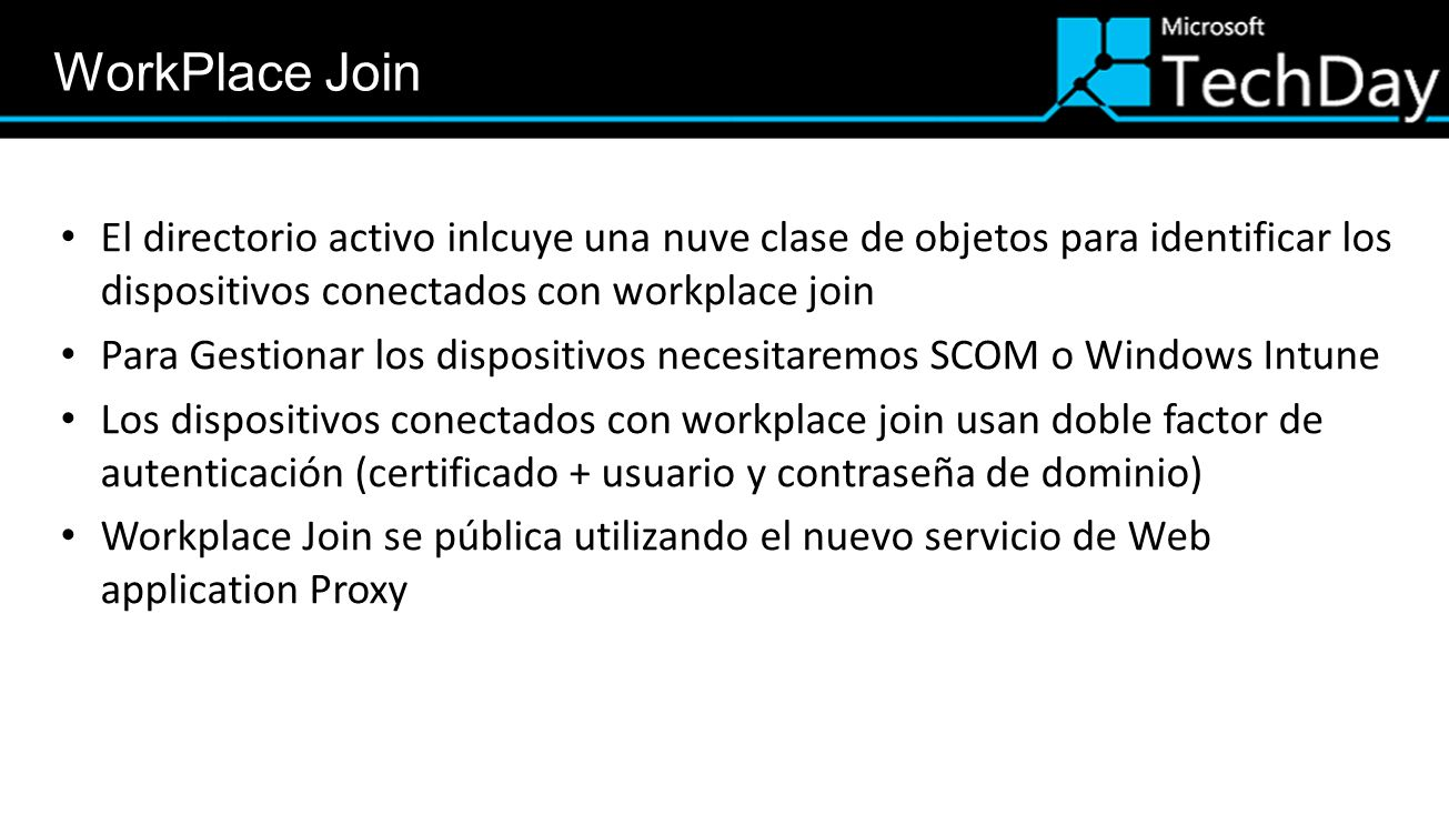 El directorio activo inlcuye una nuve clase de objetos para identificar los dispositivos conectados con workplace join Para Gestionar los dispositivos necesitaremos SCOM o Windows Intune Los dispositivos conectados con workplace join usan doble factor de autenticación (certificado + usuario y contraseña de dominio) Workplace Join se pública utilizando el nuevo servicio de Web application Proxy