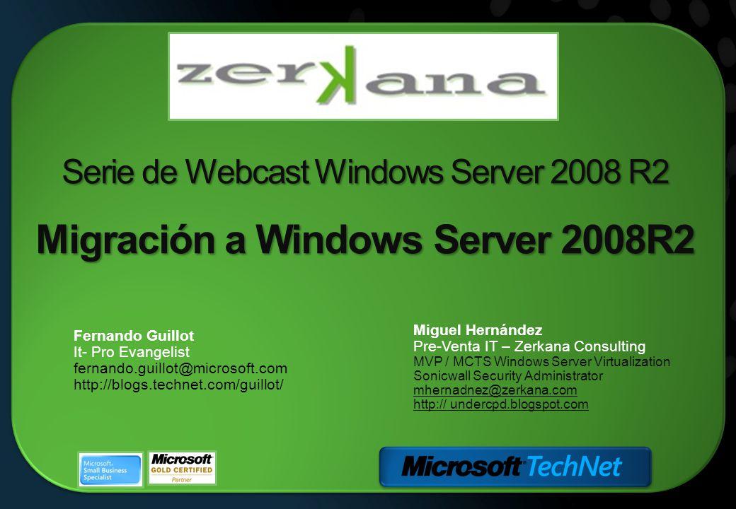 Serie de Webcast Windows Server 2008 R2 Migración a Windows Server 2008R2 Miguel Hernández Pre-Venta IT – Zerkana Consulting MVP / MCTS Windows Server