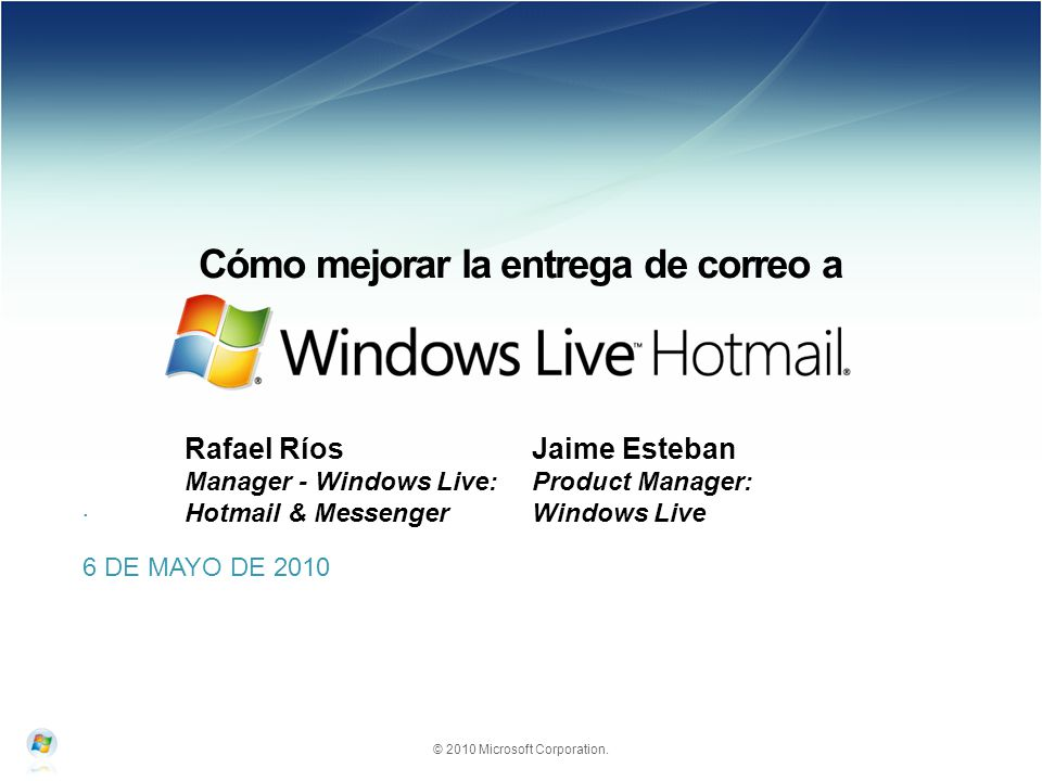 © 2010 Microsoft Corporation. Cómo mejorar la entrega de correo a. 6 DE MAYO DE 2010 Rafael Ríos Manager - Windows Live: Hotmail & Messenger Jaime Est