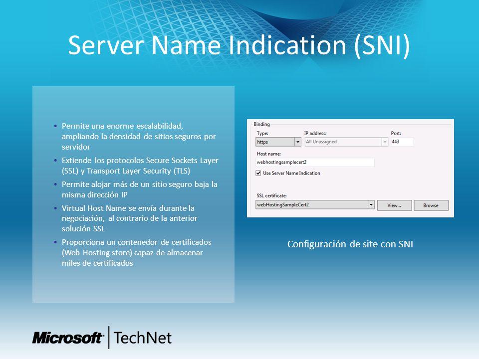Server Name Indication (SNI) Permite una enorme escalabilidad, ampliando la densidad de sitios seguros por servidor Extiende los protocolos Secure Sockets Layer (SSL) y Transport Layer Security (TLS) Permite alojar más de un sitio seguro baja la misma dirección IP Virtual Host Name se envía durante la negociación, al contrario de la anterior solución SSL Proporciona un contenedor de certificados (Web Hosting store) capaz de almacenar miles de certificados Configuración de site con SNI