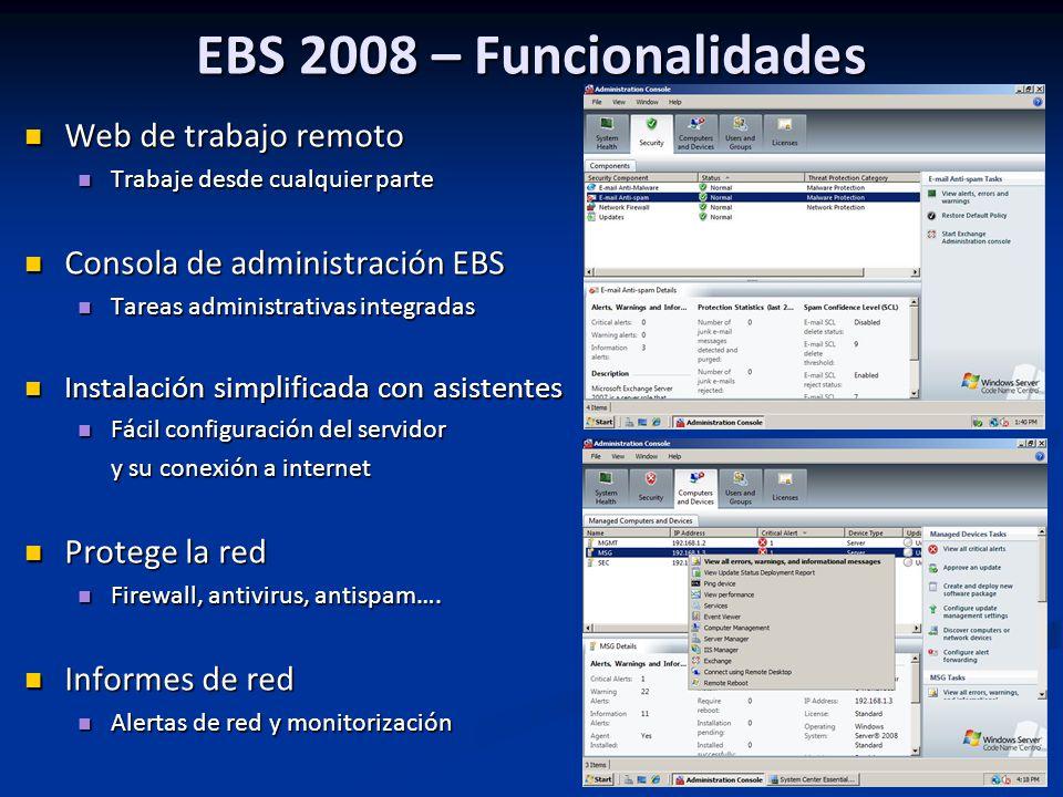 EBS 2008 – Funcionalidades Web de trabajo remoto Web de trabajo remoto Trabaje desde cualquier parte Trabaje desde cualquier parte Consola de administración EBS Consola de administración EBS Tareas administrativas integradas Tareas administrativas integradas Instalación simplificada con asistentes Instalación simplificada con asistentes Fácil configuración del servidor Fácil configuración del servidor y su conexión a internet Protege la red Protege la red Firewall, antivirus, antispam….
